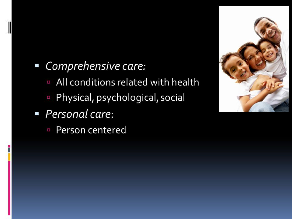  Comprehensive care:  All conditions related with health  Physical, psychological, social  Personal care:  Person centered