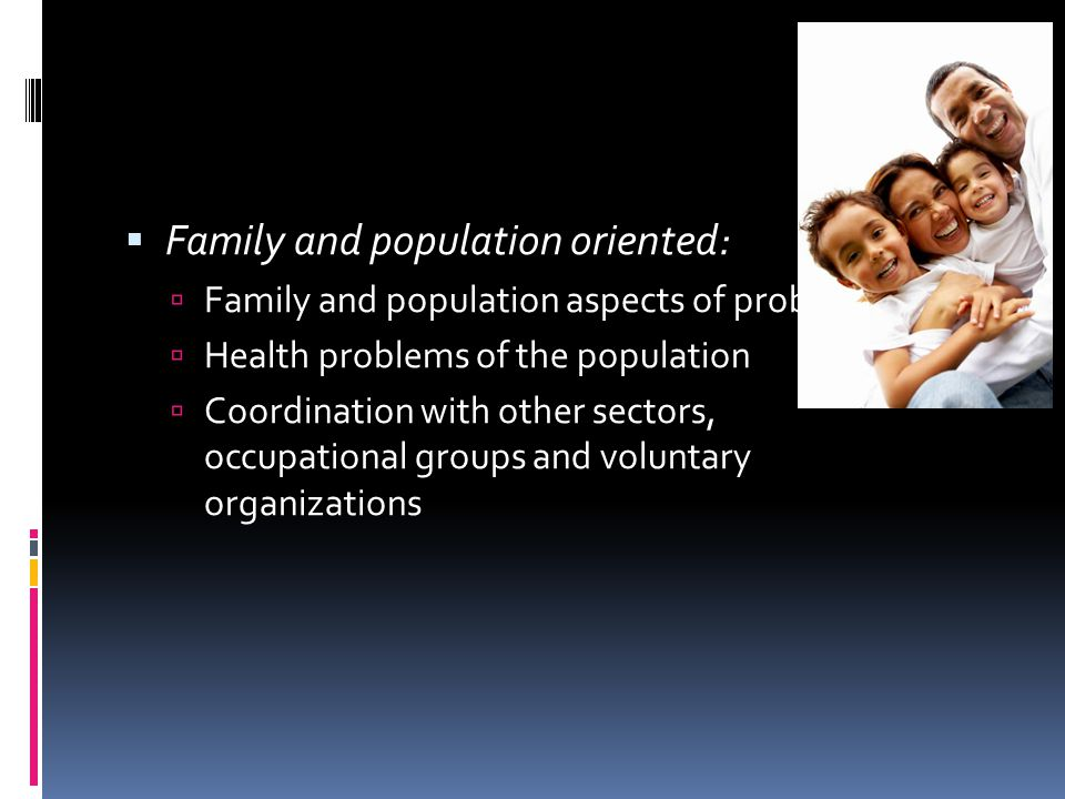  Family and population oriented:  Family and population aspects of problems  Health problems of the population  Coordination with other sectors, occupational groups and voluntary organizations