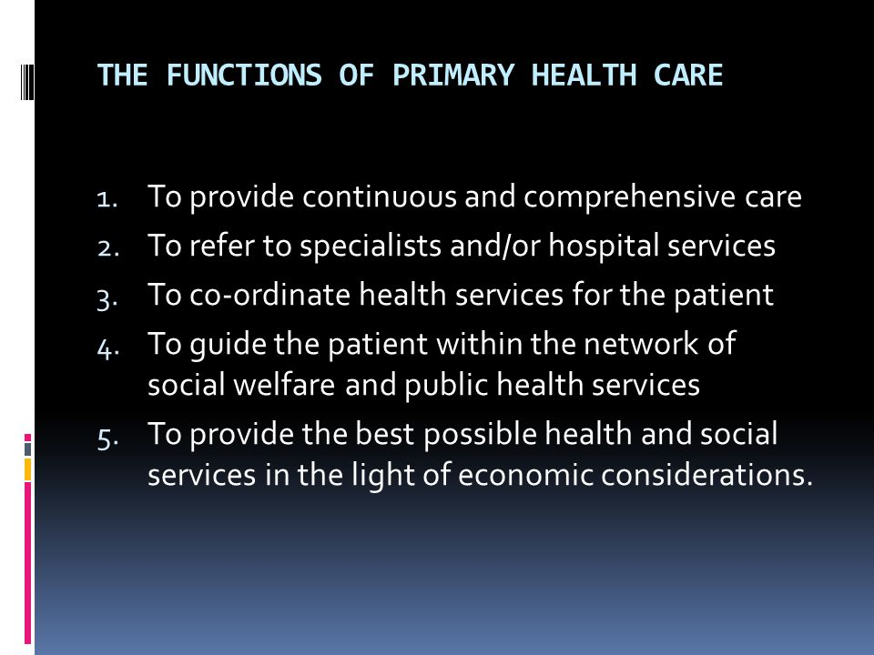 THE FUNCTIONS OF PRIMARY HEALTH CARE 1. To provide continuous and comprehensive care 2.