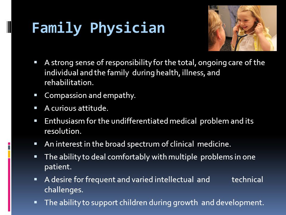 Family Physician  A strong sense of responsibility for the total, ongoing care of the individual and the family during health, illness, and rehabilitation.