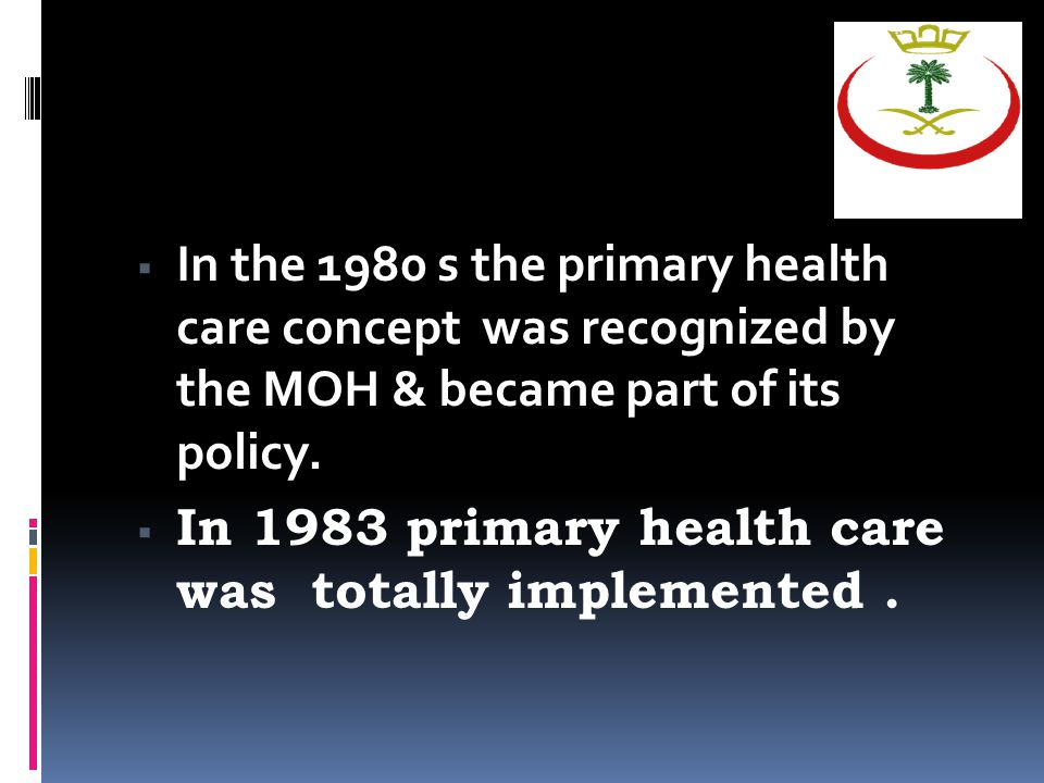  In the 1980 s the primary health care concept was recognized by the MOH & became part of its policy.