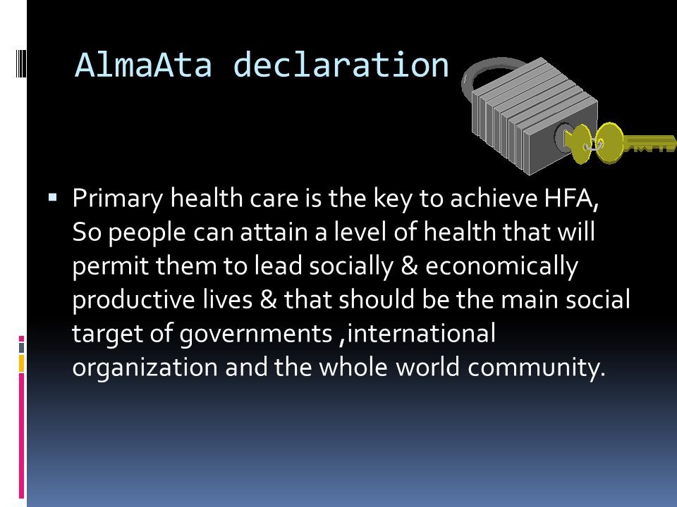  Primary health care is the key to achieve HFA, So people can attain a level of health that will permit them to lead socially & economically productive lives & that should be the main social target of governments,international organization and the whole world community.