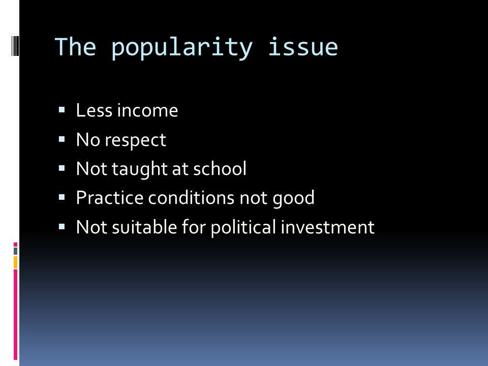 The popularity issue  Less income  No respect  Not taught at school  Practice conditions not good  Not suitable for political investment