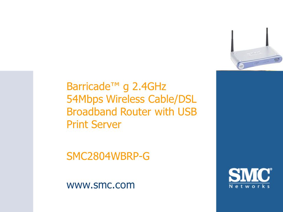 SMC2804WBRP-G Barricade™ g 2.4GHz 54Mbps Wireless Cable/DSL Broadband Router with USB Print Server SMC2804WBRP-G www.smc.com