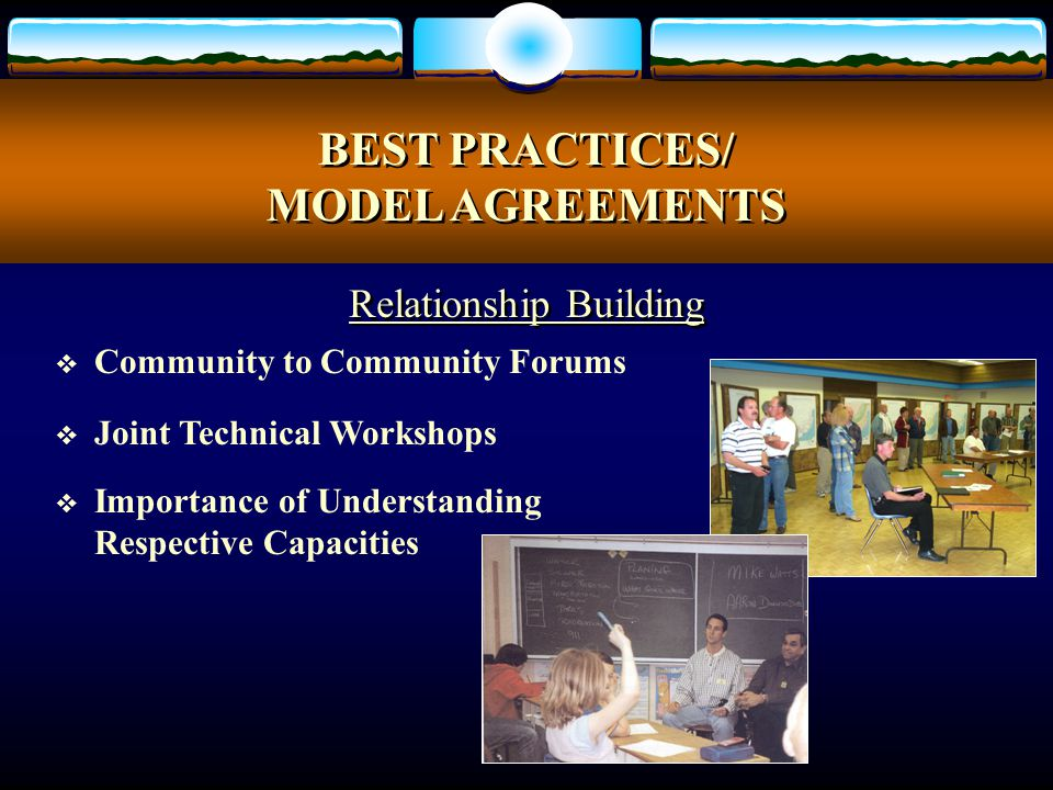  Community to Community Forums  Joint Technical Workshops  Importance of Understanding Respective Capacities BEST PRACTICES/ MODEL AGREEMENTS BEST PRACTICES/ MODEL AGREEMENTS Relationship Building