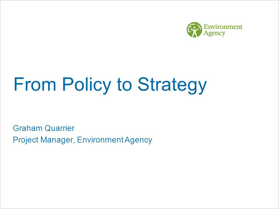 From Policy to Strategy Graham Quarrier Project Manager, Environment Agency