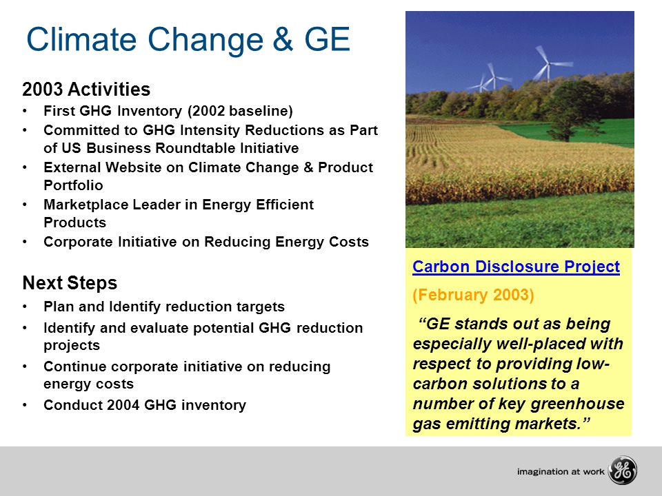 Climate Change & GE 2003 Activities First GHG Inventory (2002 baseline) Committed to GHG Intensity Reductions as Part of US Business Roundtable Initiative External Website on Climate Change & Product Portfolio Marketplace Leader in Energy Efficient Products Corporate Initiative on Reducing Energy Costs Next Steps Plan and Identify reduction targets Identify and evaluate potential GHG reduction projects Continue corporate initiative on reducing energy costs Conduct 2004 GHG inventory Carbon Disclosure Project Carbon Disclosure Project (February 2003) GE stands out as being especially well-placed with respect to providing low- carbon solutions to a number of key greenhouse gas emitting markets.
