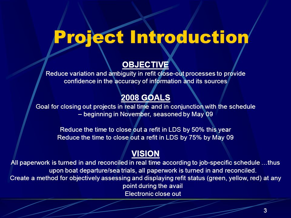 OBJECTIVE Reduce variation and ambiguity in refit close-out processes to provide confidence in the accuracy of information and its sources 2008 GOALS Goal for closing out projects in real time and in conjunction with the schedule – beginning in November, seasoned by May 09 Reduce the time to close out a refit in LDS by 50% this year Reduce the time to close out a refit in LDS by 75% by May 09 VISION All paperwork is turned in and reconciled in real time according to job-specific schedule …thus upon boat departure/sea trials, all paperwork is turned in and reconciled.