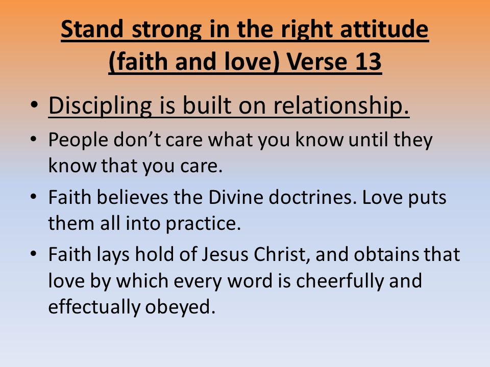 Stand strong in the right attitude (faith and love) Verse 13 Discipling is built on relationship.