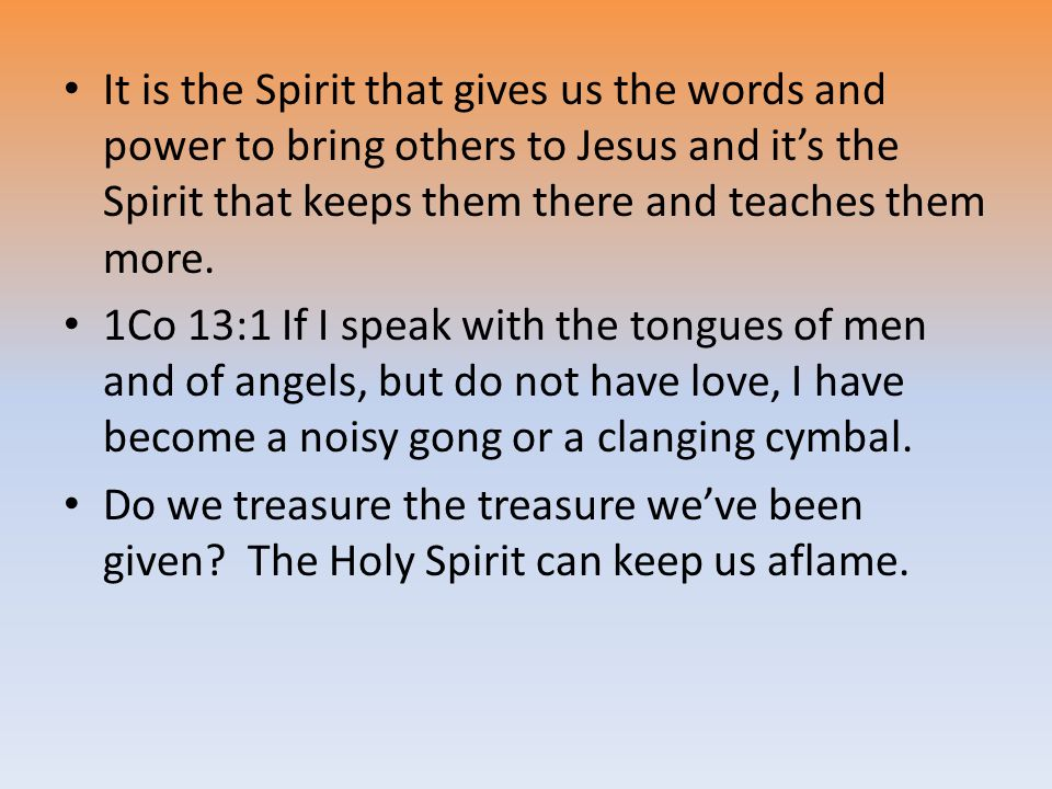 It is the Spirit that gives us the words and power to bring others to Jesus and it's the Spirit that keeps them there and teaches them more.