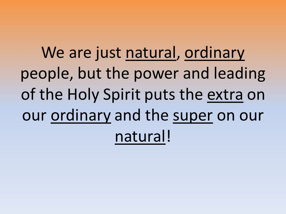 We are just natural, ordinary people, but the power and leading of the Holy Spirit puts the extra on our ordinary and the super on our natural!