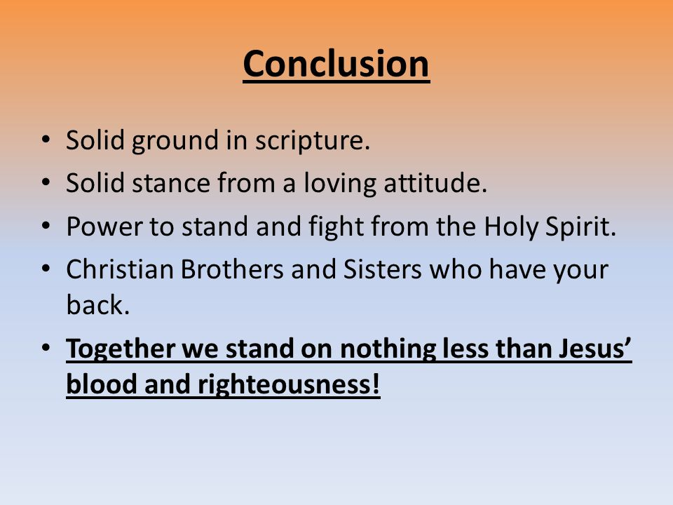 Conclusion Solid ground in scripture. Solid stance from a loving attitude.