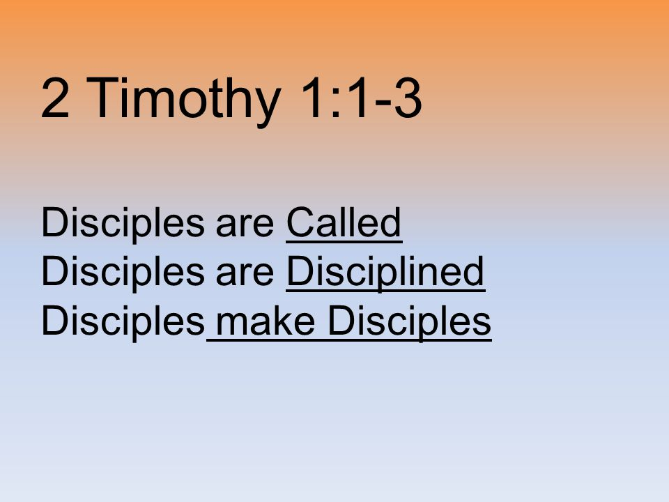 2 Timothy 1:1-3 Disciples are Called Disciples are Disciplined Disciples make Disciples