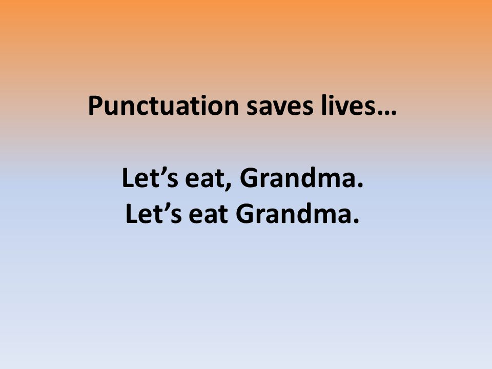 Punctuation saves lives… Let's eat, Grandma. Let's eat Grandma.
