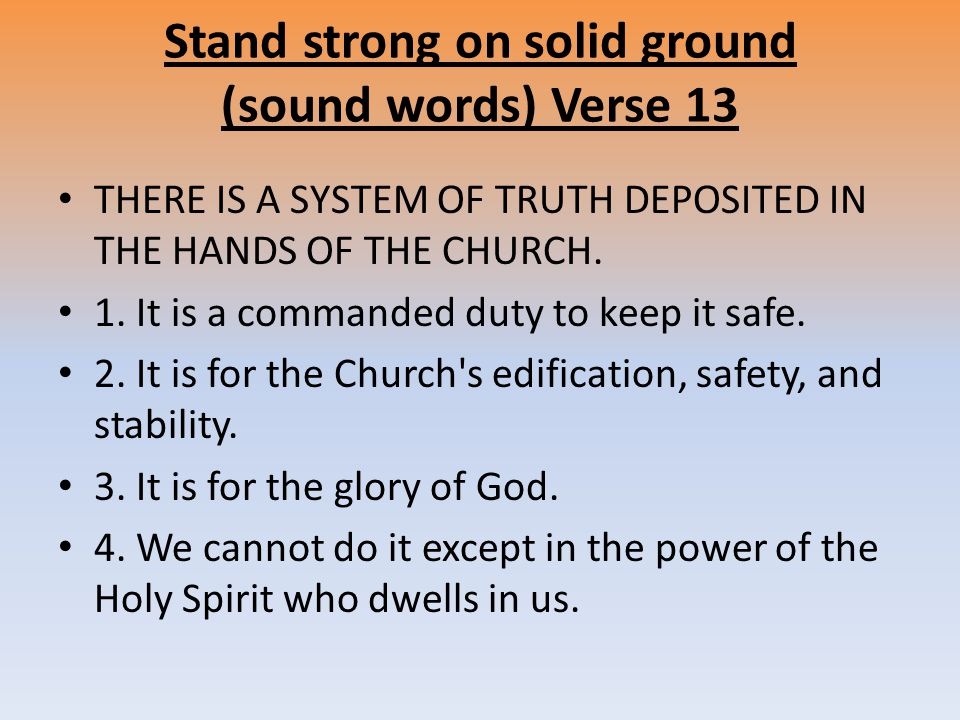 Stand strong on solid ground (sound words) Verse 13 THERE IS A SYSTEM OF TRUTH DEPOSITED IN THE HANDS OF THE CHURCH.