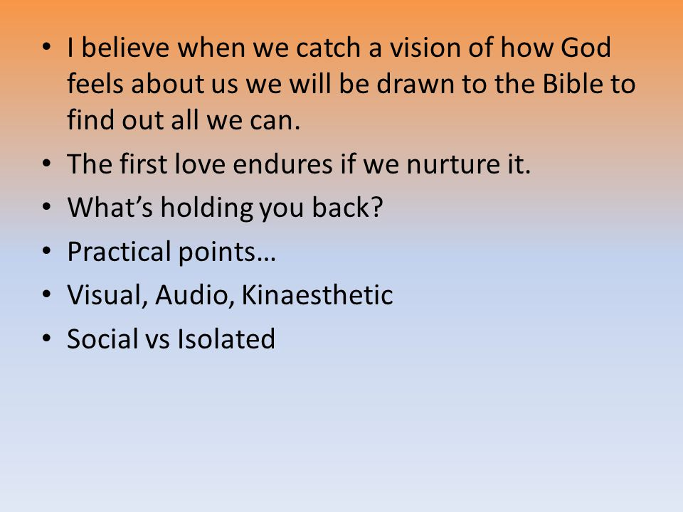 I believe when we catch a vision of how God feels about us we will be drawn to the Bible to find out all we can.