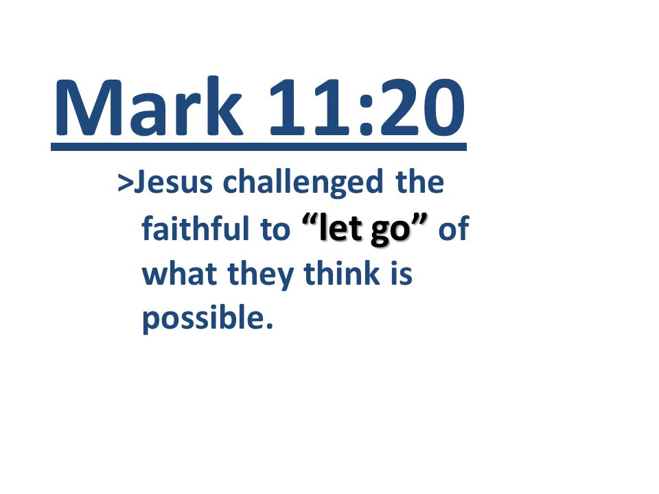 Mark 11:20 >Jesus challenged the let go faithful to let go of what they think is possible.