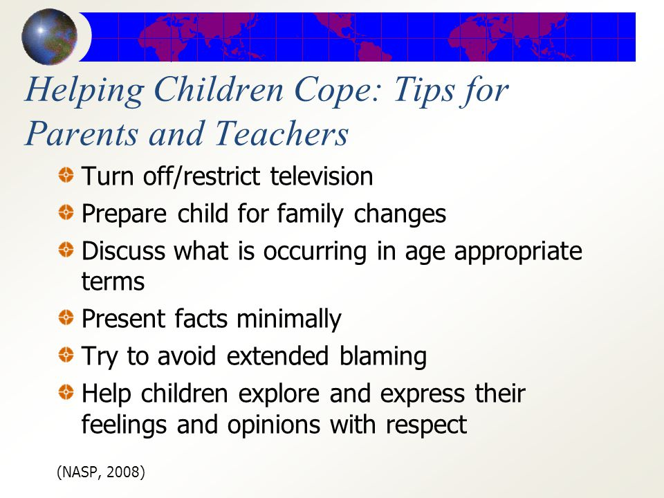 Helping Children Cope: Tips for Parents and Teachers Identify vulnerable students and populations Be reassuring Acknowledge and normalizes students feelings Maintain a normal routine Adults: take care of your needs Increase positive family time Be a good listener NASP, 2008