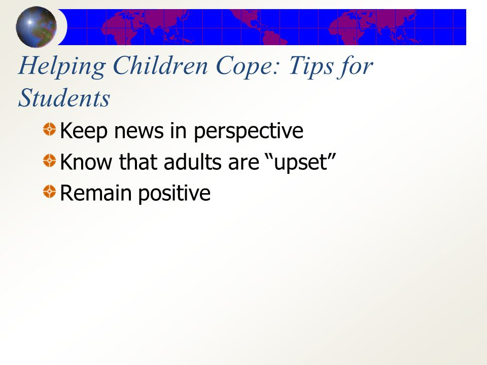 Helping Children Cope: Tips for Students Be aware of your feelings Avoid worse case scenarios Maintain normal routines Take care of your health, etc.