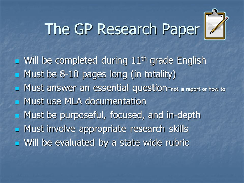 The GP Research Paper Will be completed during 11 th grade English Will be completed during 11 th grade English Must be 8-10 pages long (in totality) Must be 8-10 pages long (in totality) Must answer an essential question- not a report or how to Must answer an essential question- not a report or how to Must use MLA documentation Must use MLA documentation Must be purposeful, focused, and in-depth Must be purposeful, focused, and in-depth Must involve appropriate research skills Must involve appropriate research skills Will be evaluated by a state wide rubric Will be evaluated by a state wide rubric