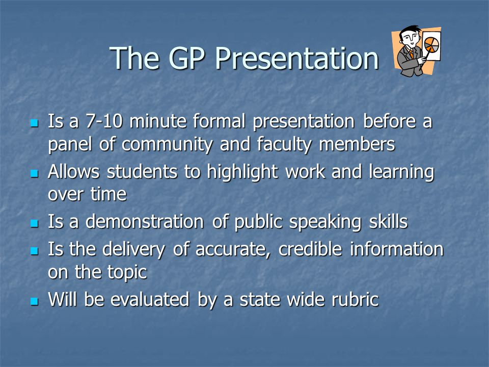 The GP Presentation Is a 7-10 minute formal presentation before a panel of community and faculty members Is a 7-10 minute formal presentation before a panel of community and faculty members Allows students to highlight work and learning over time Allows students to highlight work and learning over time Is a demonstration of public speaking skills Is a demonstration of public speaking skills Is the delivery of accurate, credible information on the topic Is the delivery of accurate, credible information on the topic Will be evaluated by a state wide rubric Will be evaluated by a state wide rubric