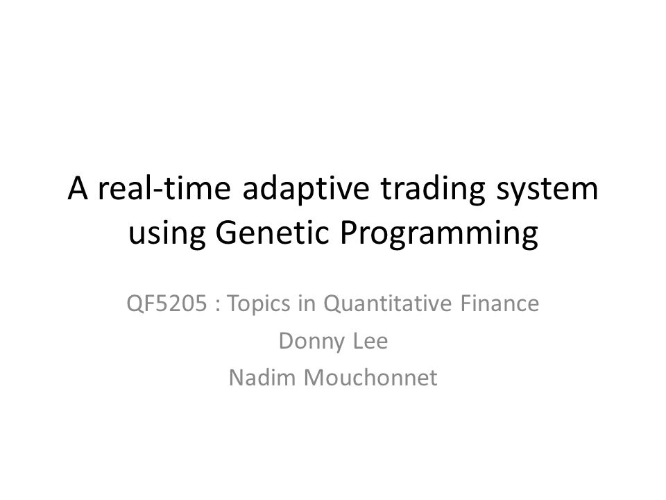 A real-time adaptive trading system using Genetic Programming QF5205 : Topics in Quantitative Finance Donny Lee Nadim Mouchonnet