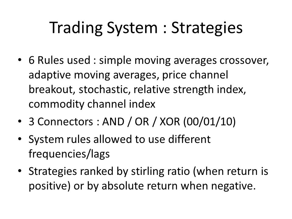 Trading System : Strategies 6 Rules used : simple moving averages crossover, adaptive moving averages, price channel breakout, stochastic, relative strength index, commodity channel index 3 Connectors : AND / OR / XOR (00/01/10) System rules allowed to use different frequencies/lags Strategies ranked by stirling ratio (when return is positive) or by absolute return when negative.