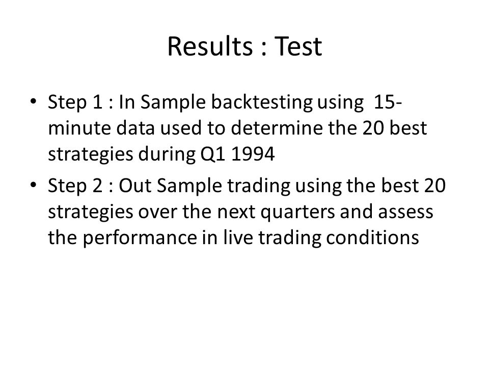 Results : Test Step 1 : In Sample backtesting using 15- minute data used to determine the 20 best strategies during Q1 1994 Step 2 : Out Sample trading using the best 20 strategies over the next quarters and assess the performance in live trading conditions