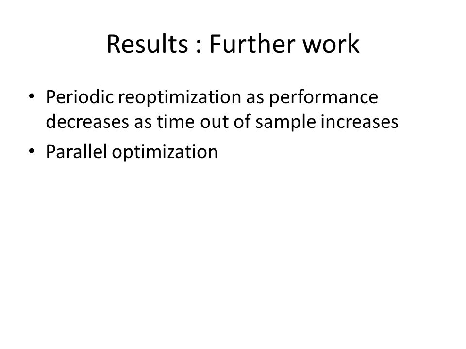 Results : Further work Periodic reoptimization as performance decreases as time out of sample increases Parallel optimization