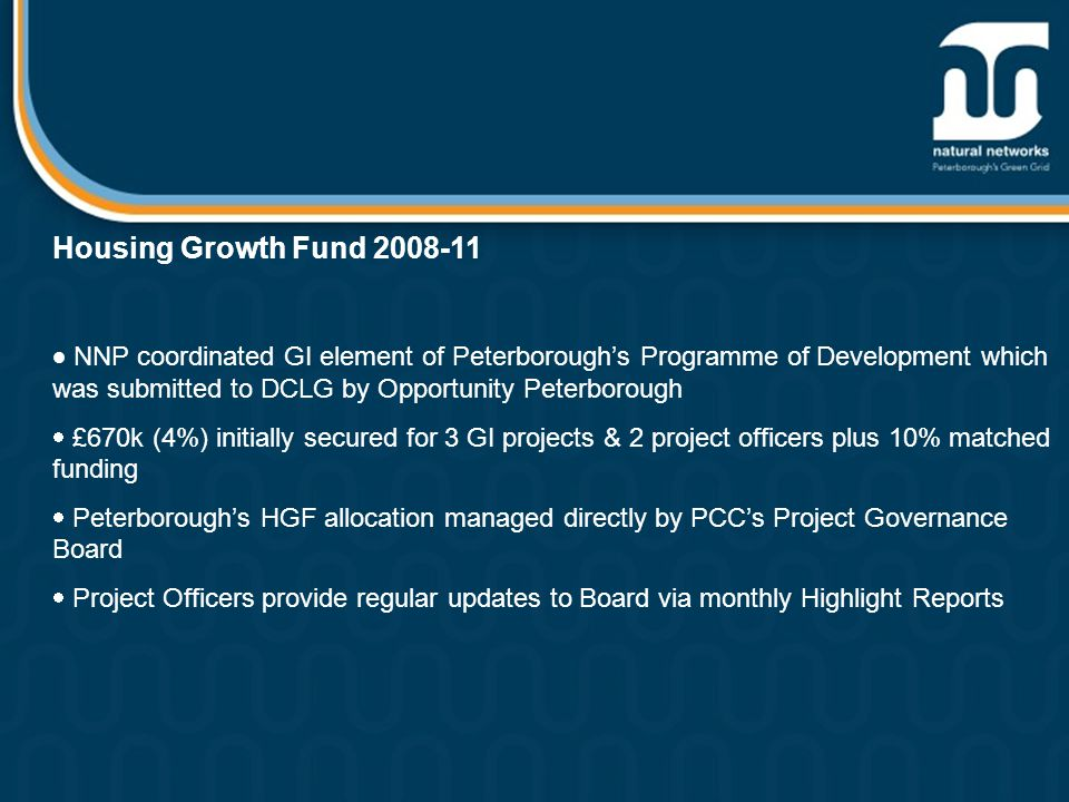 Housing Growth Fund 2008-11  NNP coordinated GI element of Peterborough's Programme of Development which was submitted to DCLG by Opportunity Peterborough  £670k (4%) initially secured for 3 GI projects & 2 project officers plus 10% matched funding  Peterborough's HGF allocation managed directly by PCC's Project Governance Board  Project Officers provide regular updates to Board via monthly Highlight Reports