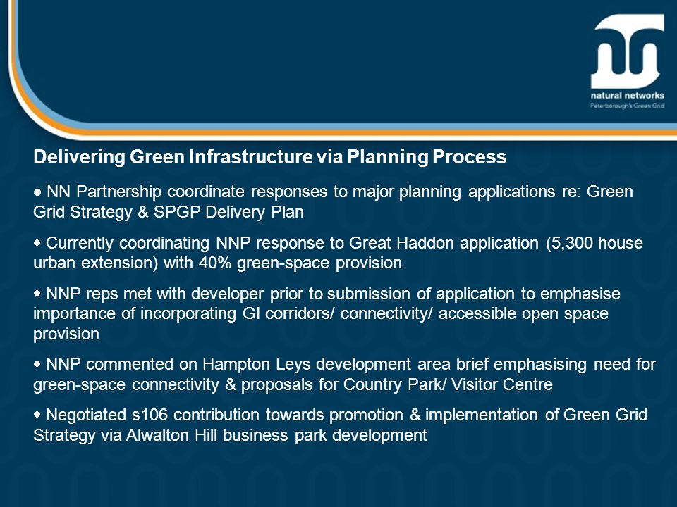 Delivering Green Infrastructure via Planning Process  NN Partnership coordinate responses to major planning applications re: Green Grid Strategy & SPGP Delivery Plan  Currently coordinating NNP response to Great Haddon application (5,300 house urban extension) with 40% green-space provision  NNP reps met with developer prior to submission of application to emphasise importance of incorporating GI corridors/ connectivity/ accessible open space provision  NNP commented on Hampton Leys development area brief emphasising need for green-space connectivity & proposals for Country Park/ Visitor Centre  Negotiated s106 contribution towards promotion & implementation of Green Grid Strategy via Alwalton Hill business park development