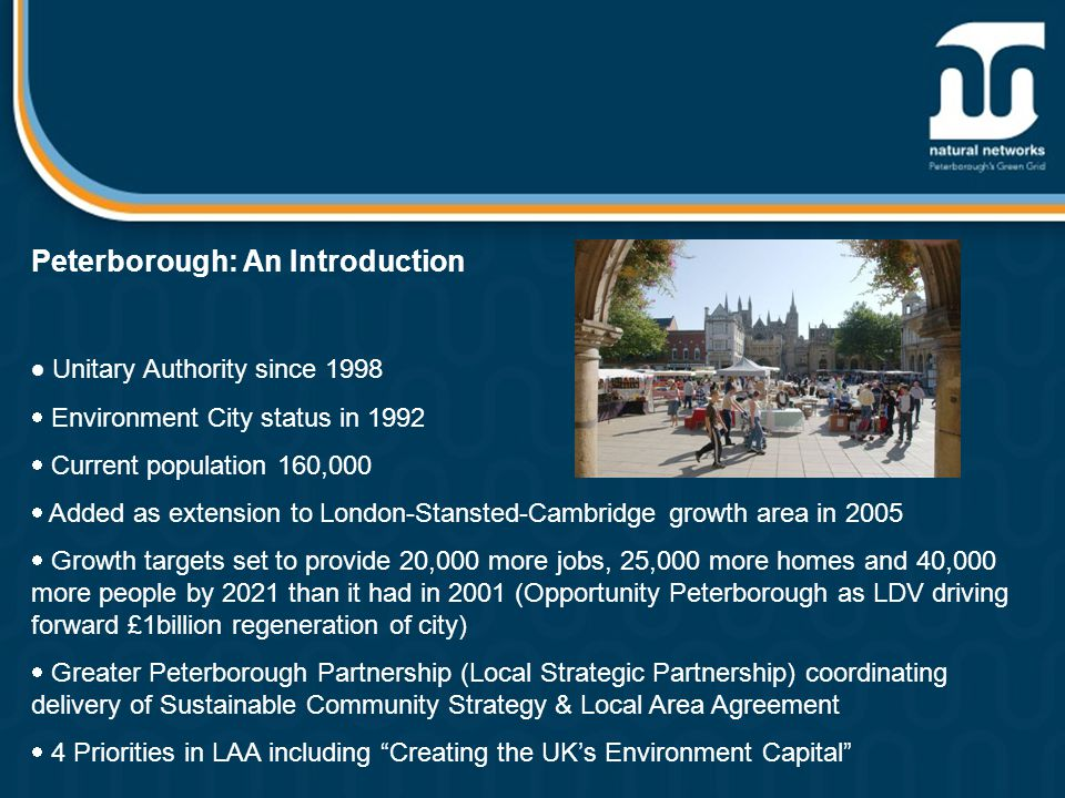 Peterborough: An Introduction  Unitary Authority since 1998  Environment City status in 1992  Current population 160,000  Added as extension to London-Stansted-Cambridge growth area in 2005  Growth targets set to provide 20,000 more jobs, 25,000 more homes and 40,000 more people by 2021 than it had in 2001 (Opportunity Peterborough as LDV driving forward £1billion regeneration of city)  Greater Peterborough Partnership (Local Strategic Partnership) coordinating delivery of Sustainable Community Strategy & Local Area Agreement  4 Priorities in LAA including Creating the UK's Environment Capital