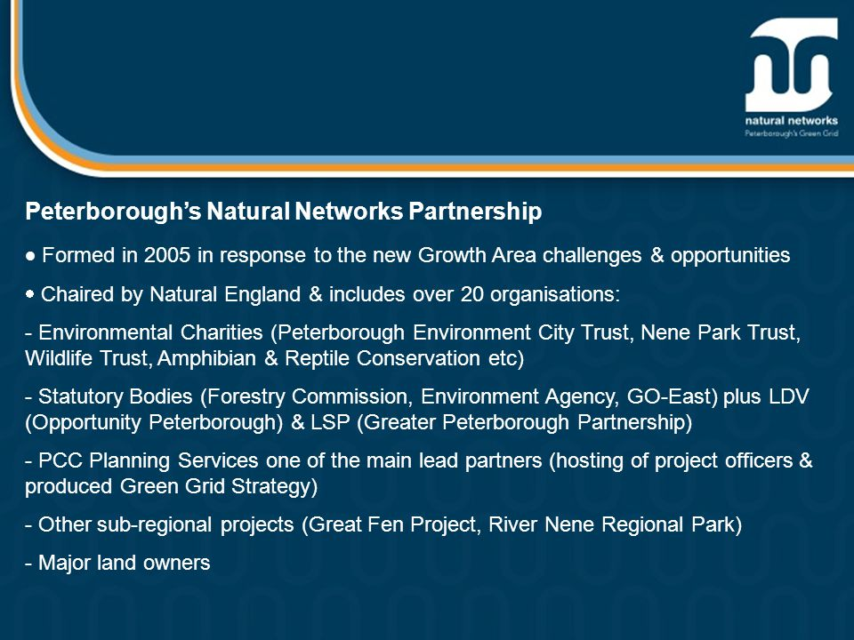 Peterborough's Natural Networks Partnership  Formed in 2005 in response to the new Growth Area challenges & opportunities  Chaired by Natural England & includes over 20 organisations: - Environmental Charities (Peterborough Environment City Trust, Nene Park Trust, Wildlife Trust, Amphibian & Reptile Conservation etc) - Statutory Bodies (Forestry Commission, Environment Agency, GO-East) plus LDV (Opportunity Peterborough) & LSP (Greater Peterborough Partnership) - PCC Planning Services one of the main lead partners (hosting of project officers & produced Green Grid Strategy) - Other sub-regional projects (Great Fen Project, River Nene Regional Park) - Major land owners