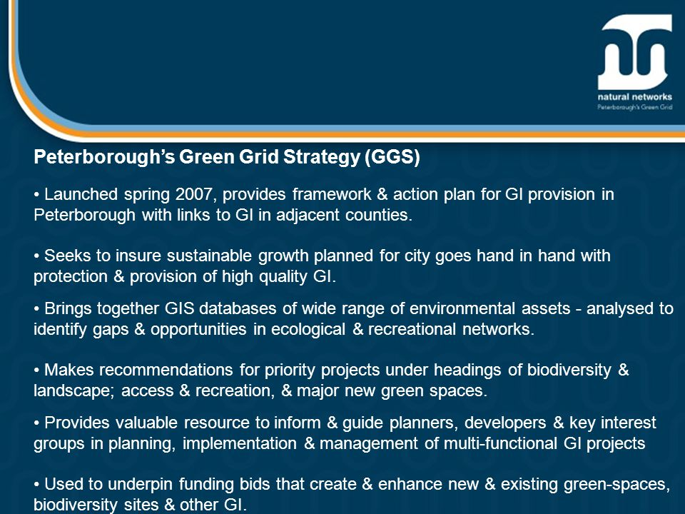 Peterborough's Green Grid Strategy (GGS) Launched spring 2007, provides framework & action plan for GI provision in Peterborough with links to GI in adjacent counties.