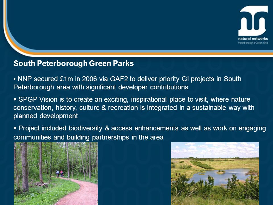 South Peterborough Green Parks NNP secured £1m in 2006 via GAF2 to deliver priority GI projects in South Peterborough area with significant developer contributions  SPGP Vision is to create an exciting, inspirational place to visit, where nature conservation, history, culture & recreation is integrated in a sustainable way with planned development  Project included biodiversity & access enhancements as well as work on engaging communities and building partnerships in the area