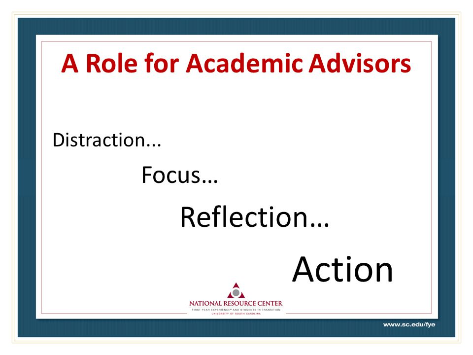 A Role for Academic Advisors Distraction... Focus… Reflection… Action