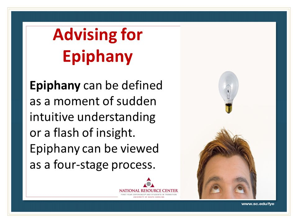 Advising for Epiphany Epiphany can be defined as a moment of sudden intuitive understanding or a flash of insight.