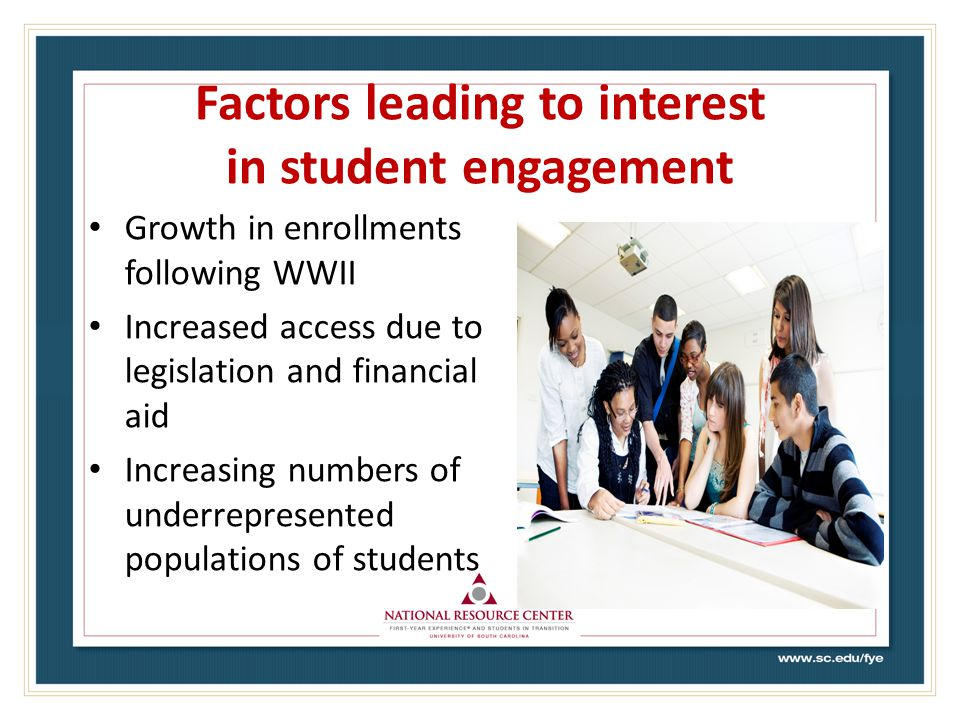 Factors leading to interest in student engagement Growth in enrollments following WWII Increased access due to legislation and financial aid Increasing numbers of underrepresented populations of students