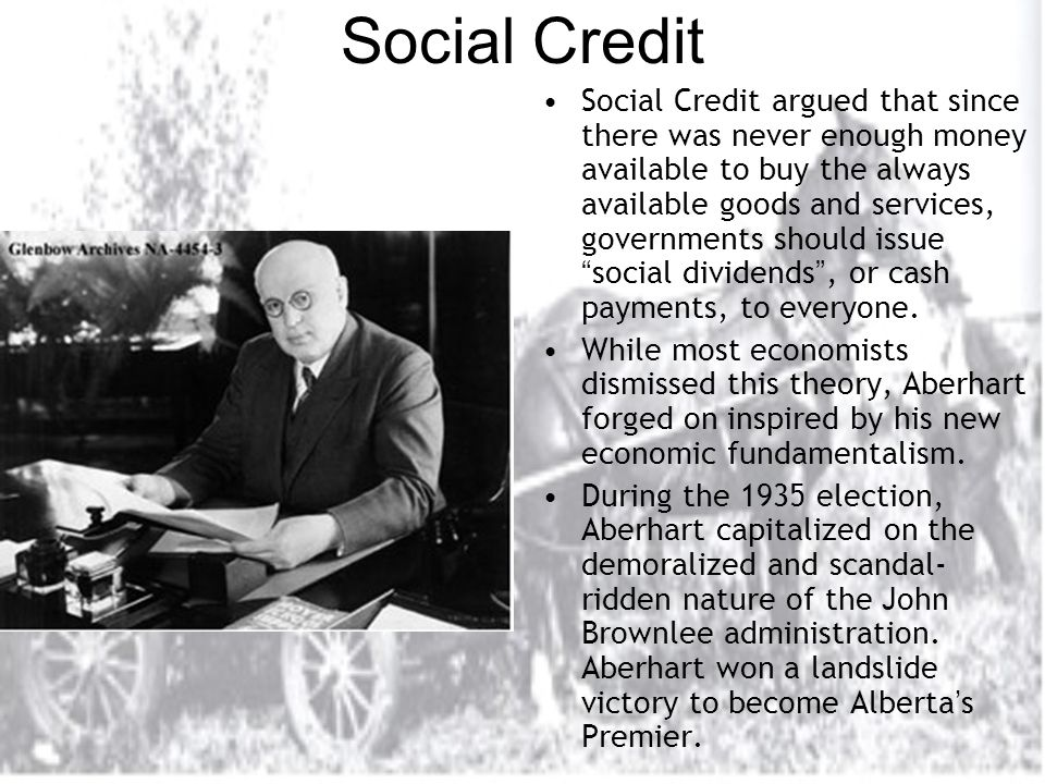 Social Credit Social Credit argued that since there was never enough money available to buy the always available goods and services, governments should issue social dividends , or cash payments, to everyone.