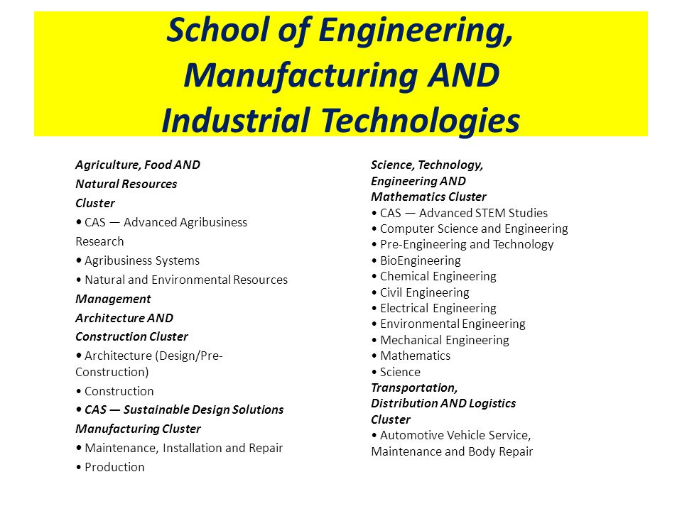School of Engineering, Manufacturing AND Industrial Technologies Agriculture, Food AND Natural Resources Cluster CAS — Advanced Agribusiness Research Agribusiness Systems Natural and Environmental Resources Management Architecture AND Construction Cluster Architecture (Design/Pre- Construction) Construction CAS — Sustainable Design Solutions Manufacturing Cluster Maintenance, Installation and Repair Production Science, Technology, Engineering AND Mathematics Cluster CAS — Advanced STEM Studies Computer Science and Engineering Pre-Engineering and Technology BioEngineering Chemical Engineering Civil Engineering Electrical Engineering Environmental Engineering Mechanical Engineering Mathematics Science Transportation, Distribution AND Logistics Cluster Automotive Vehicle Service, Maintenance and Body Repair