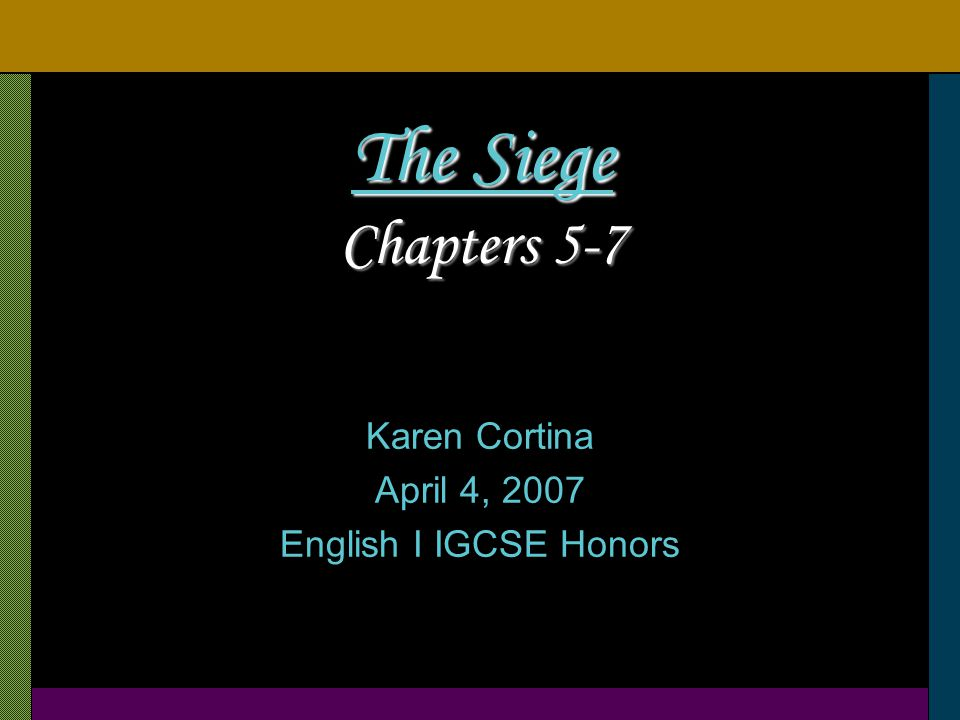 The Siege Chapters 5-7 Karen Cortina April 4, 2007 English I IGCSE Honors