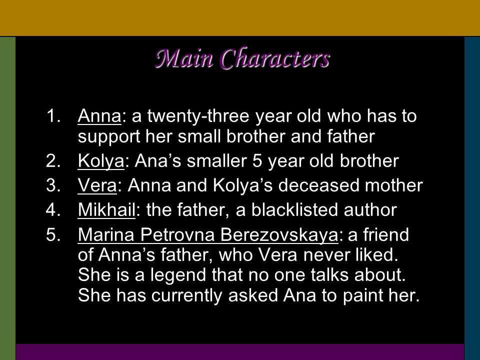 Main Characters 1.Anna: a twenty-three year old who has to support her small brother and father 2.Kolya: Ana's smaller 5 year old brother 3.Vera: Anna and Kolya's deceased mother 4.Mikhail: the father, a blacklisted author 5.Marina Petrovna Berezovskaya: a friend of Anna's father, who Vera never liked.