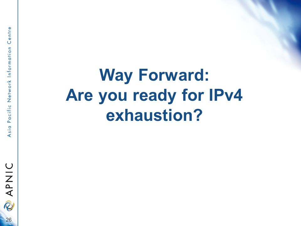 Way Forward: Are you ready for IPv4 exhaustion 26