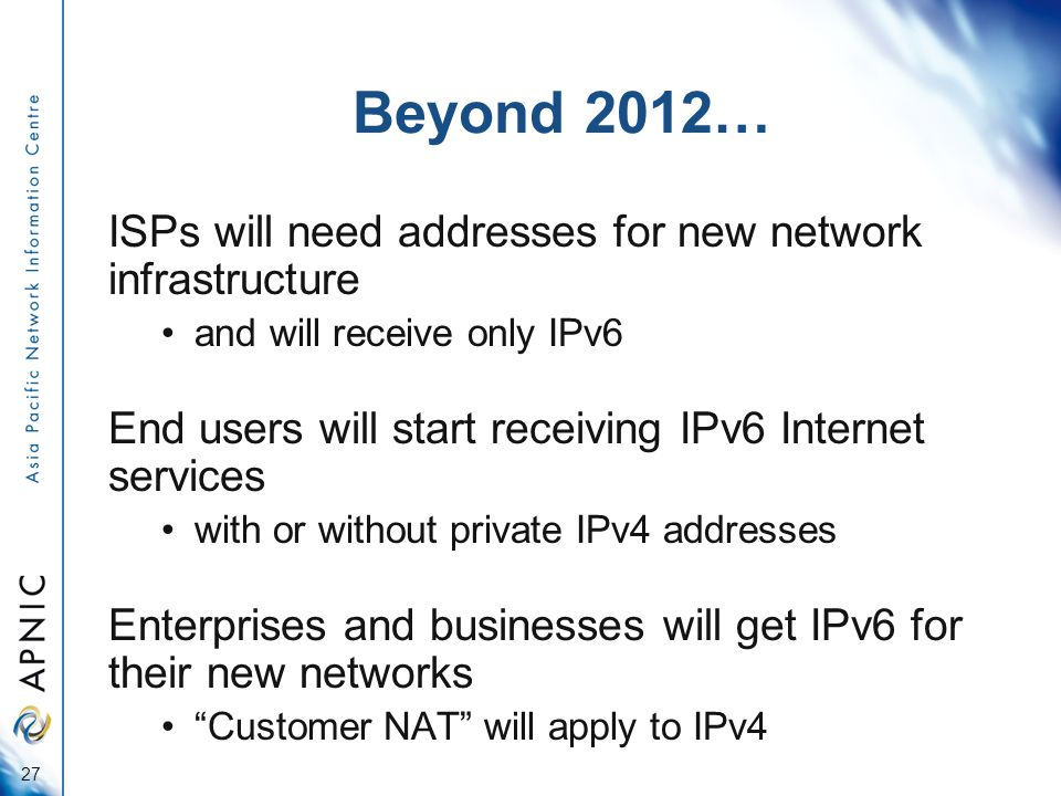 Beyond 2012… ISPs will need addresses for new network infrastructure and will receive only IPv6 End users will start receiving IPv6 Internet services with or without private IPv4 addresses Enterprises and businesses will get IPv6 for their new networks Customer NAT will apply to IPv4 27