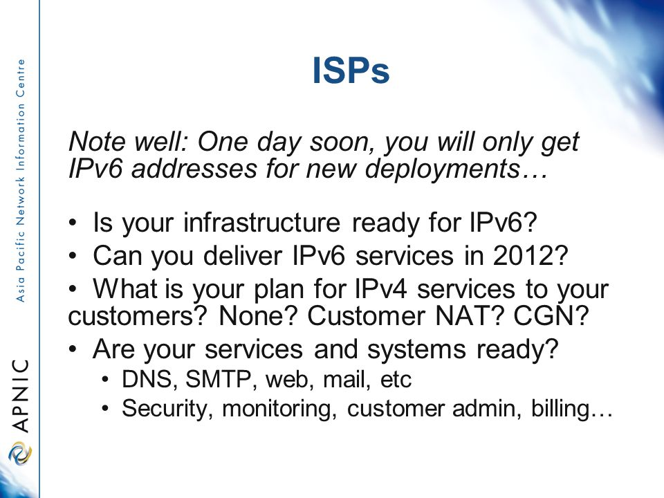 ISPs Note well: One day soon, you will only get IPv6 addresses for new deployments… Is your infrastructure ready for IPv6.