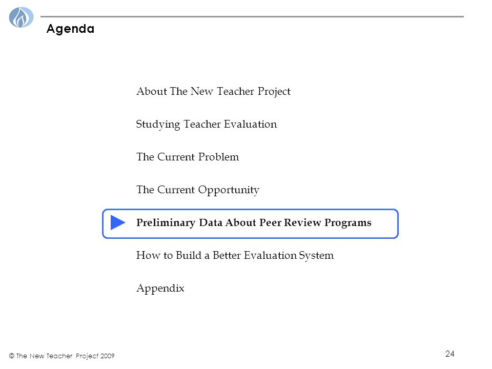 24 © The New Teacher Project 2009 Agenda About The New Teacher Project Studying Teacher Evaluation The Current Problem The Current Opportunity Preliminary Data About Peer Review Programs How to Build a Better Evaluation System Appendix