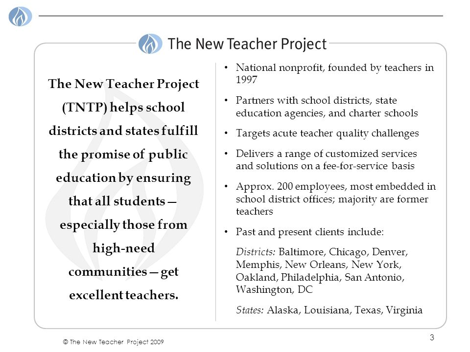 3 © The New Teacher Project 2009 The New Teacher Project (TNTP) helps school districts and states fulfill the promise of public education by ensuring that all students— especially those from high-need communities—get excellent teachers.