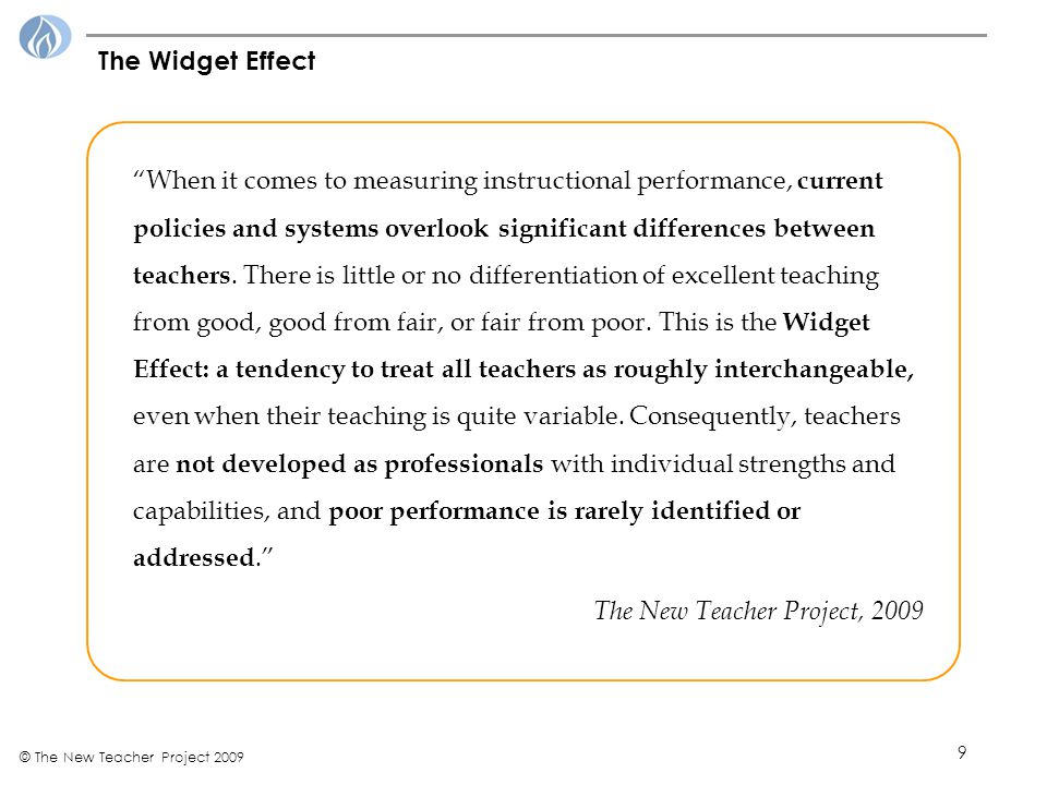 9 © The New Teacher Project 2009 The Widget Effect When it comes to measuring instructional performance, current policies and systems overlook significant differences between teachers.
