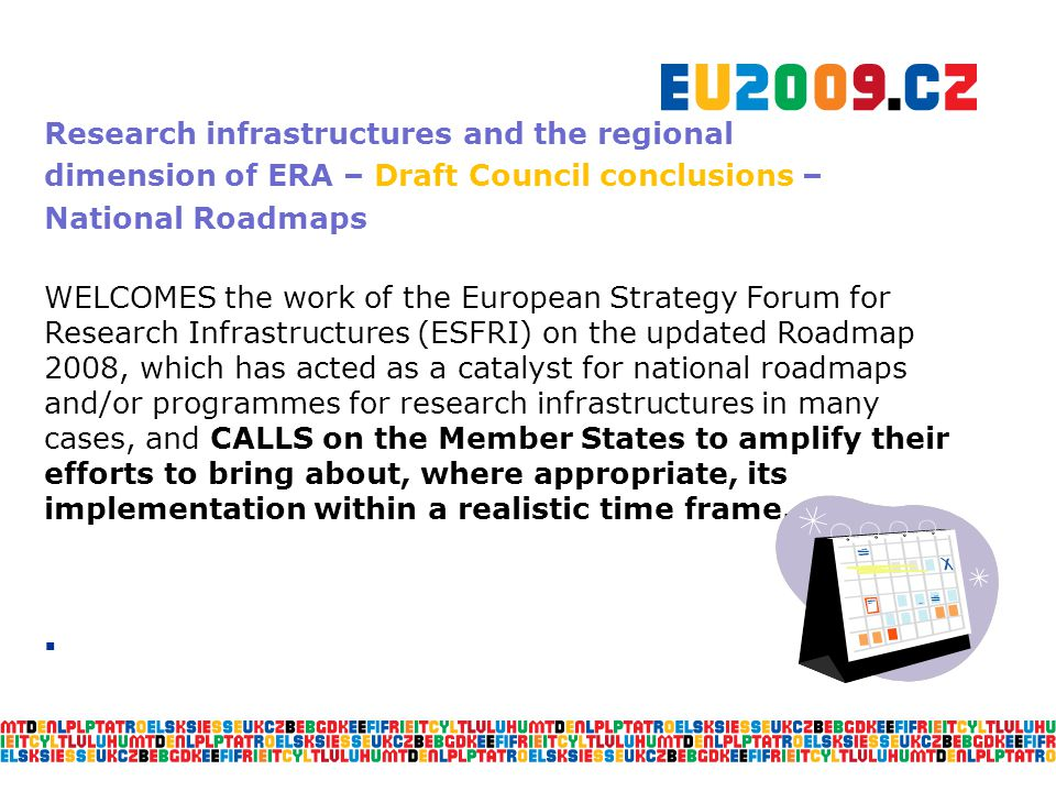 Research infrastructures and the regional dimension of ERA – Draft Council conclusions – National Roadmaps WELCOMES the work of the European Strategy Forum for Research Infrastructures (ESFRI) on the updated Roadmap 2008, which has acted as a catalyst for national roadmaps and/or programmes for research infrastructures in many cases, and CALLS on the Member States to amplify their efforts to bring about, where appropriate, its implementation within a realistic time frame.
