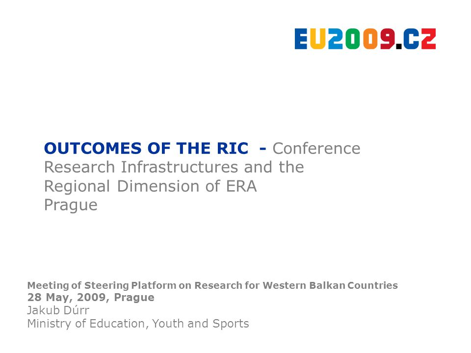 OUTCOMES OF THE RIC - Conference Research Infrastructures and the Regional Dimension of ERA Prague Meeting of Steering Platform on Research for Western Balkan Countries 28 May, 2009, Prague Jakub Dúrr Ministry of Education, Youth and Sports